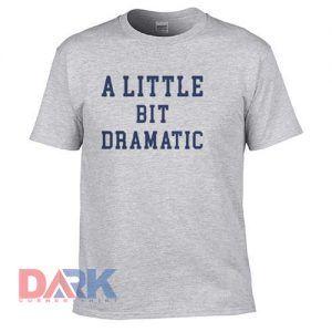 A little Bit Dramatic t shirt for men and women shirt