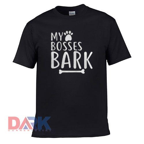 My Bosses Bark t shirt for men and women shirt