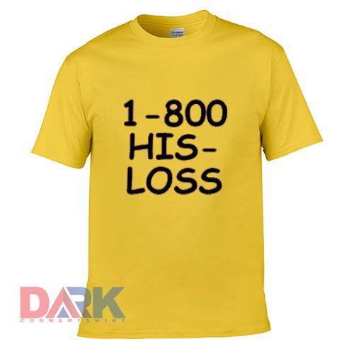 1-800 His Loss Friend t shirt for men and women shirt
