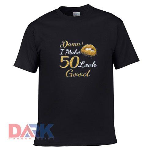 Damn I Make 50 Look Good t-shirt for men and women tshirt