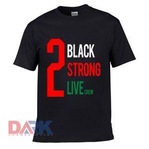 2 Black 2 Strong 2 Live t shirt for men and women shirt